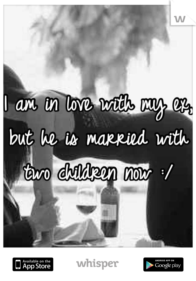 I am in love with my ex, but he is married with two children now :/
