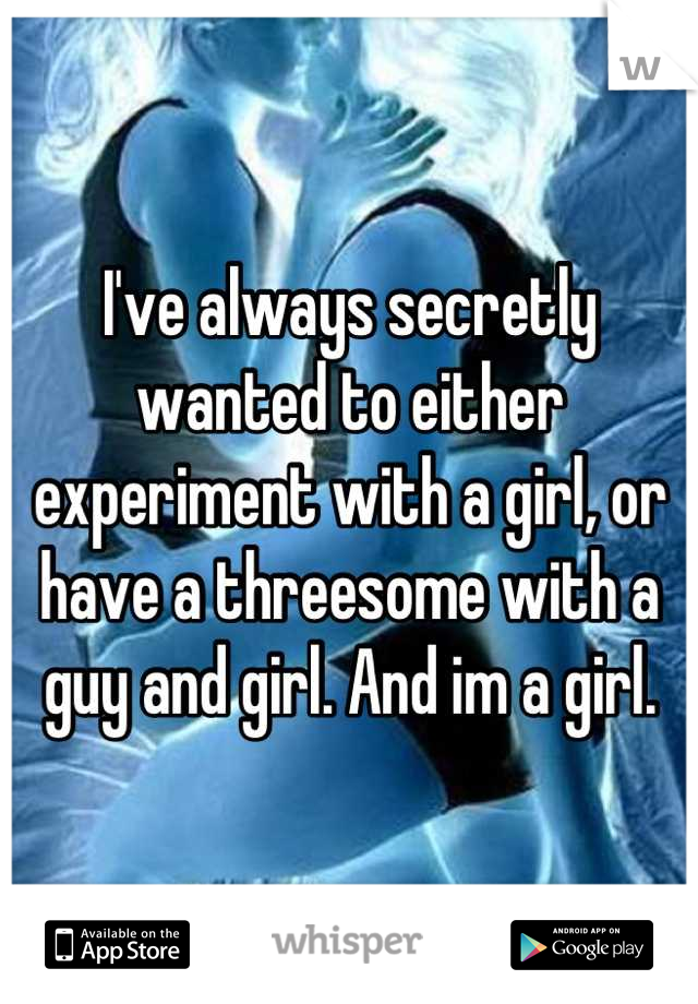 I've always secretly wanted to either experiment with a girl, or have a threesome with a guy and girl. And im a girl.