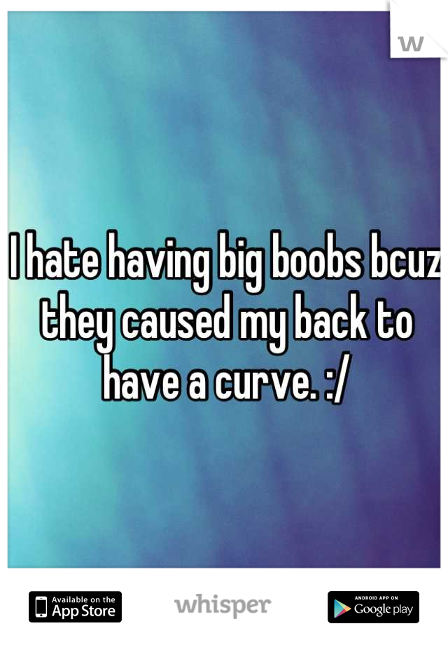I hate having big boobs bcuz they caused my back to have a curve. :/