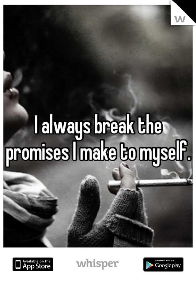 I always break the promises I make to myself.