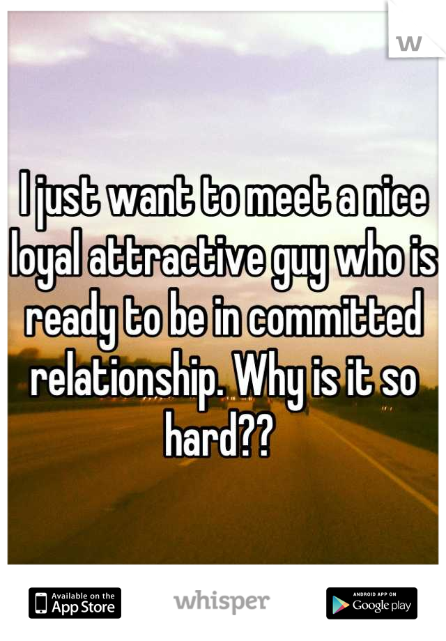 I just want to meet a nice loyal attractive guy who is ready to be in committed relationship. Why is it so hard??