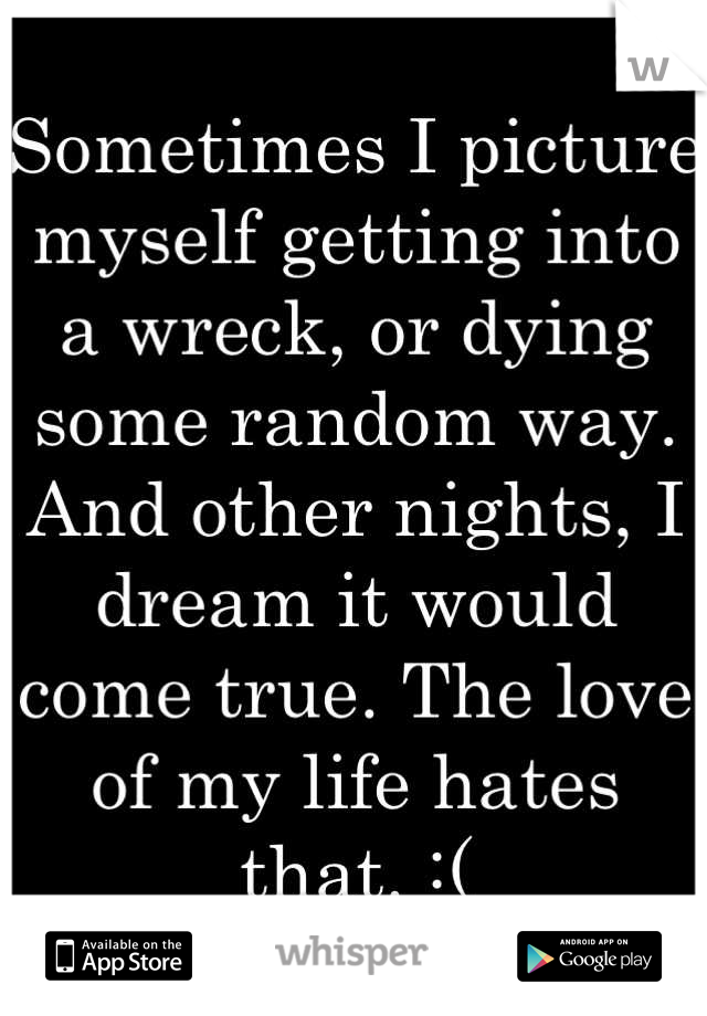 Sometimes I picture myself getting into a wreck, or dying some random way. And other nights, I dream it would come true. The love of my life hates that. :(
