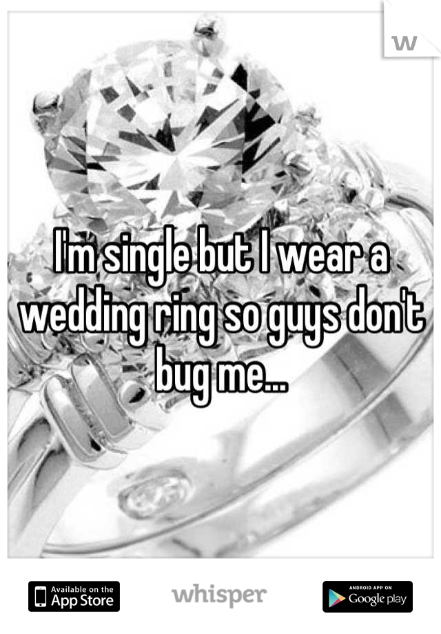 I'm single but I wear a wedding ring so guys don't bug me...