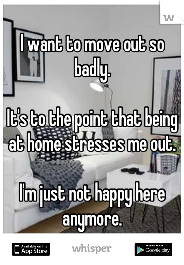 I want to move out so badly.  It's to the point that being at home stresses me out.  I'm just not happy here anymore.