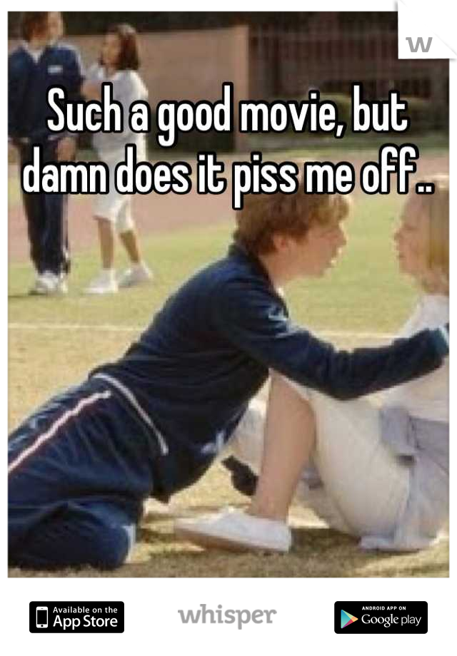 Such a good movie, but damn does it piss me off..