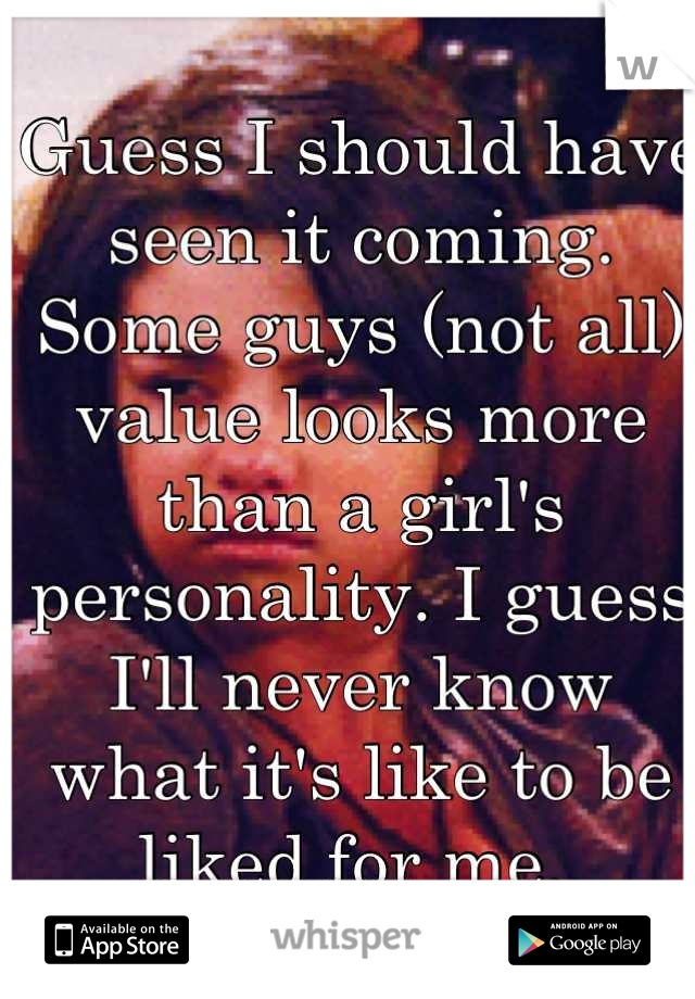 Guess I should have seen it coming. Some guys (not all) value looks more than a girl's personality. I guess I'll never know what it's like to be liked for me.