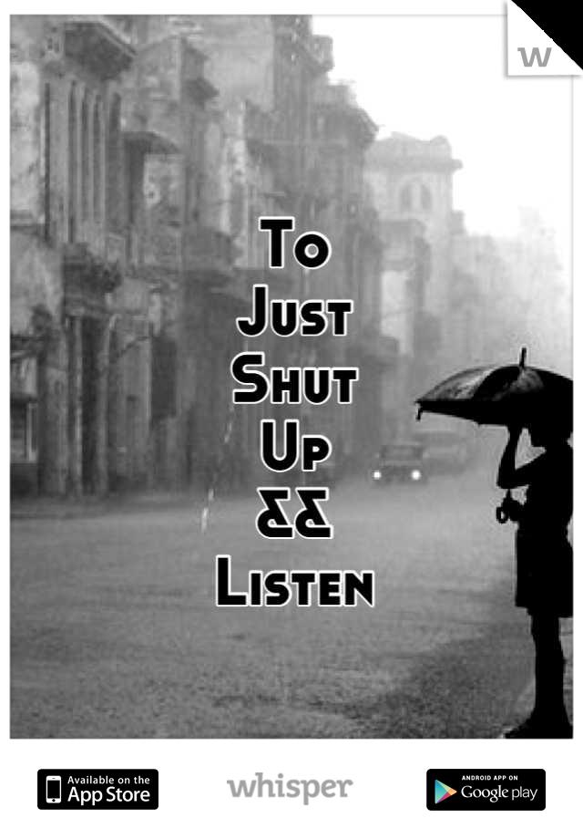 To Just Shut Up && Listen