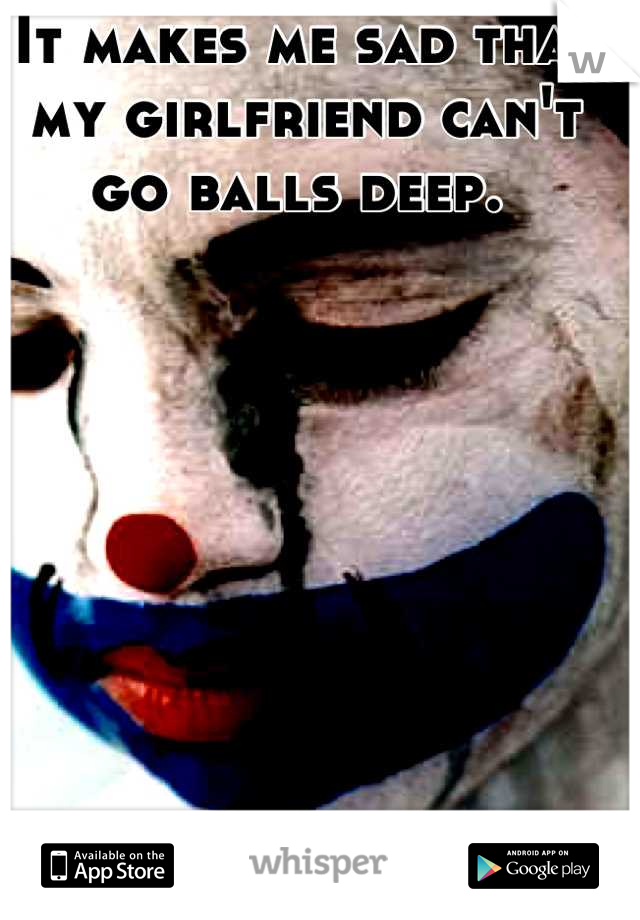 It makes me sad that my girlfriend can't go balls deep.