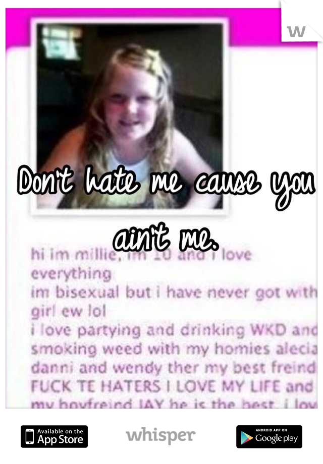 Don't hate me cause you ain't me.