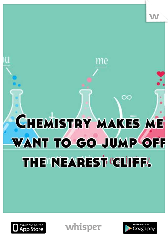 Chemistry makes me want to go jump off the nearest cliff.