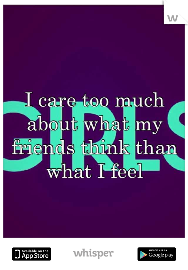 I care too much about what my friends think than what I feel