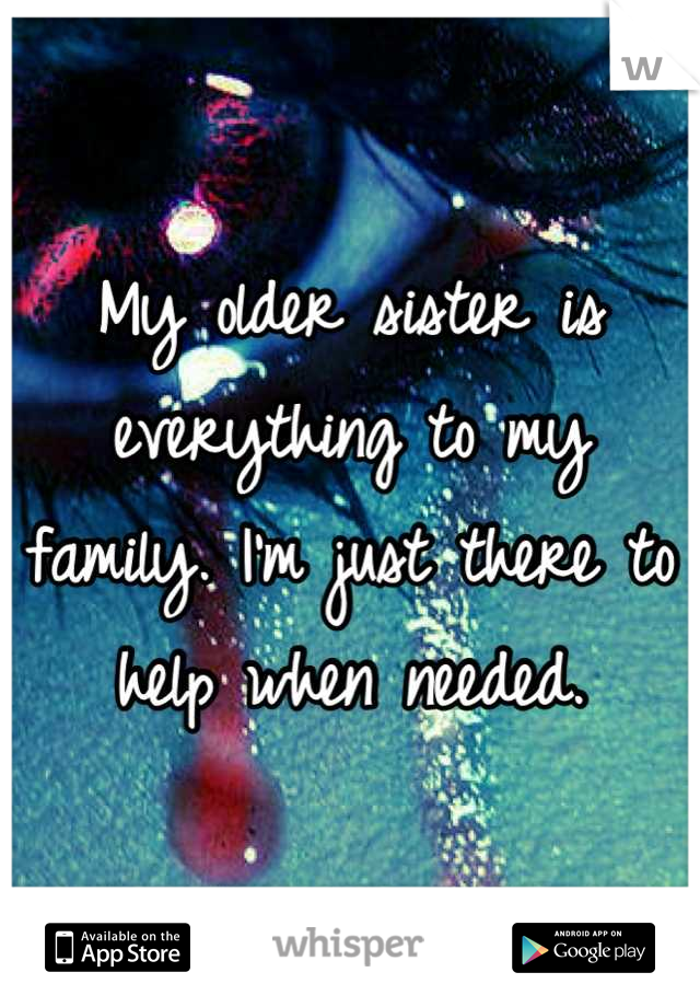 My older sister is everything to my family. I'm just there to help when needed.