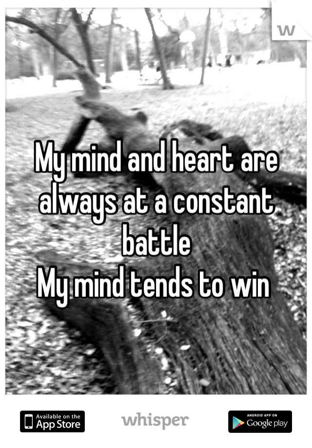 My mind and heart are always at a constant battle  My mind tends to win