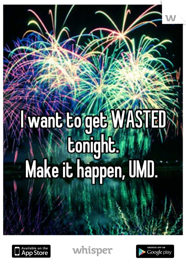 I want to get WASTED tonight.  Make it happen, UMD.