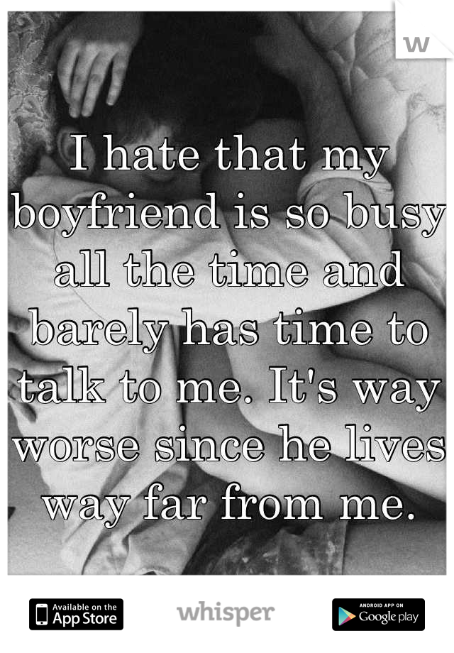 I hate that my boyfriend is so busy all the time and barely has time to talk to me. It's way worse since he lives way far from me.