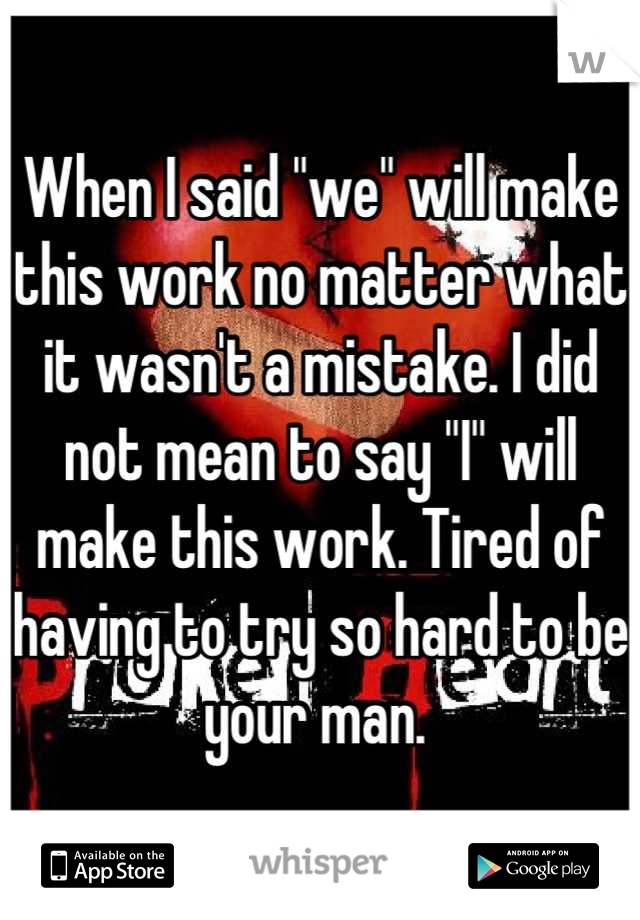 """When I said """"we"""" will make this work no matter what it wasn't a mistake. I did not mean to say """"I"""" will make this work. Tired of having to try so hard to be your man."""