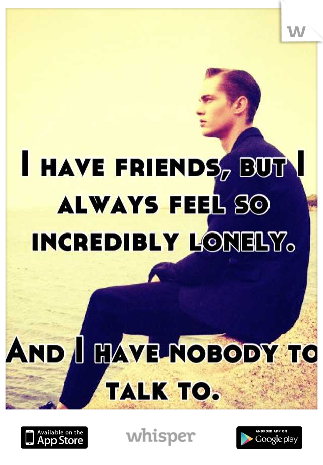 I have friends, but I always feel so incredibly lonely.   And I have nobody to talk to.
