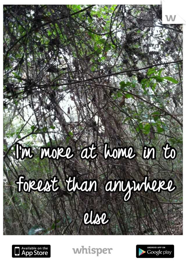 I'm more at home in to forest than anywhere else