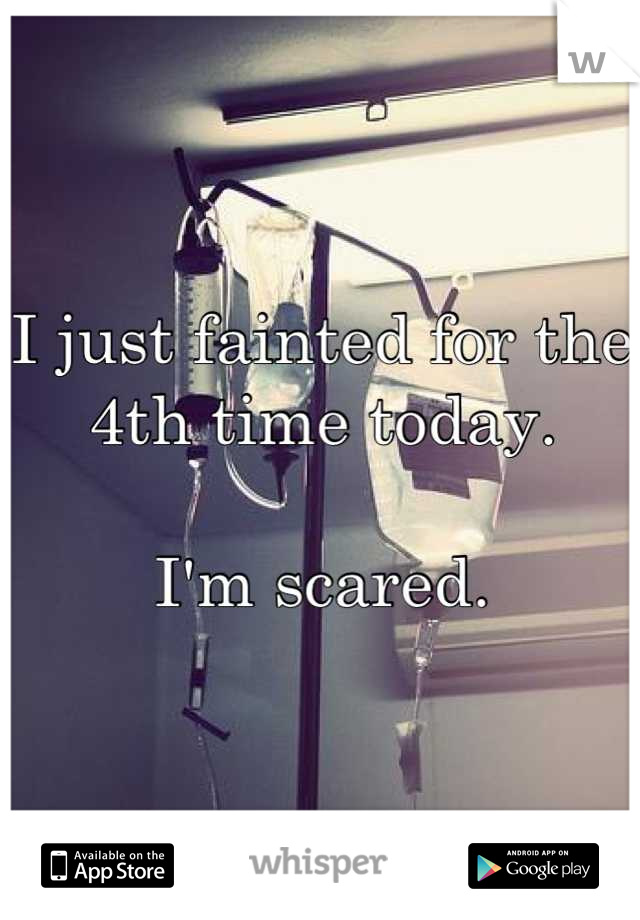 I just fainted for the 4th time today.   I'm scared.