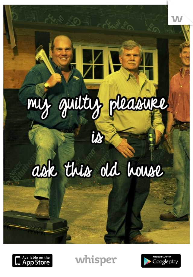 my guilty pleasure is ask this old house