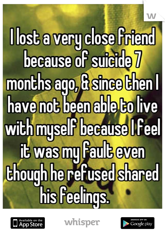 I lost a very close friend because of suicide 7 months ago, & since then I have not been able to live with myself because I feel it was my fault even though he refused shared his feelings.