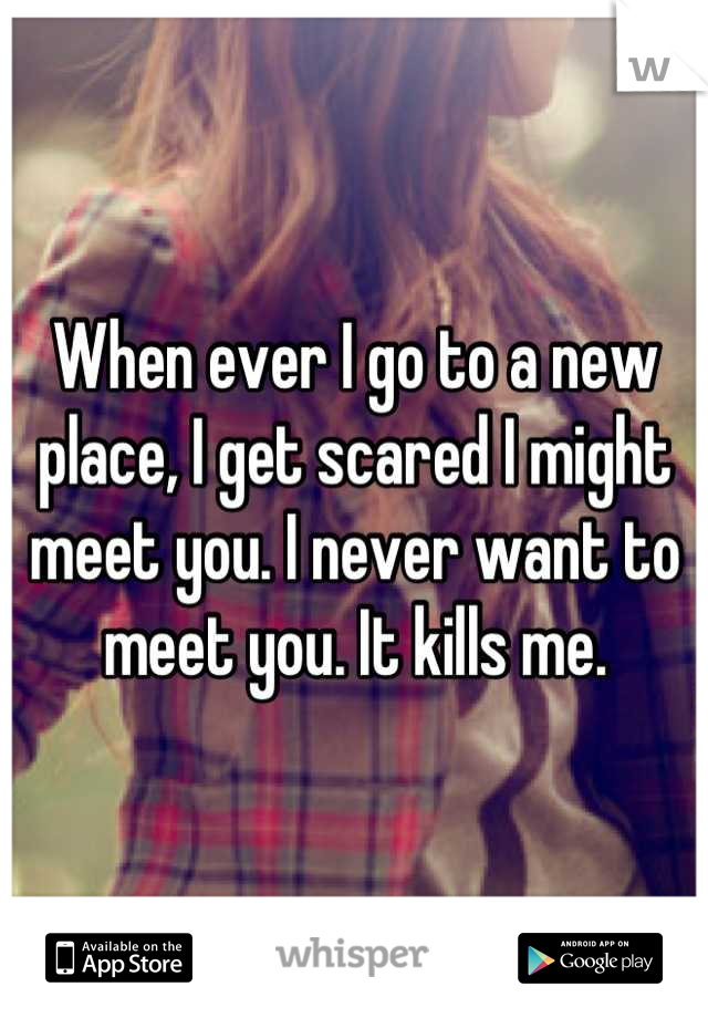 When ever I go to a new place, I get scared I might meet you. I never want to meet you. It kills me.