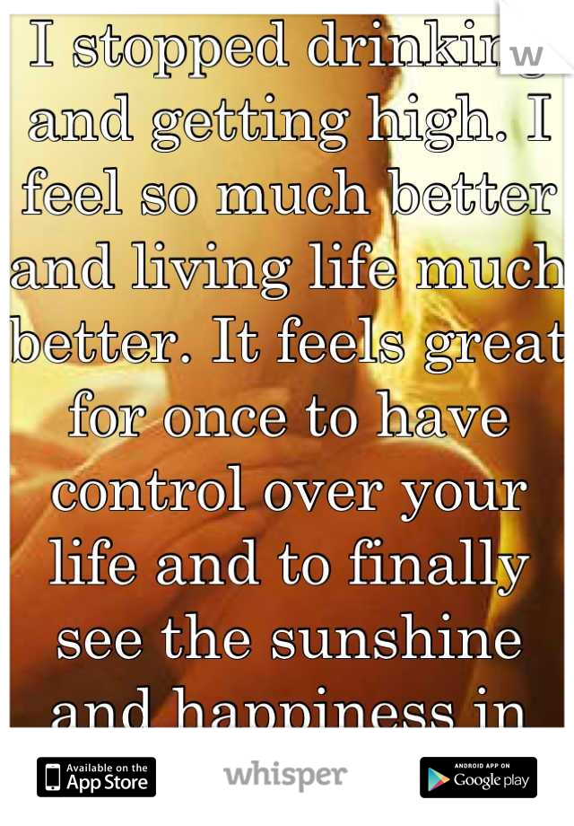 I stopped drinking and getting high. I feel so much better and living life much better. It feels great for once to have control over your life and to finally see the sunshine and happiness in my life.