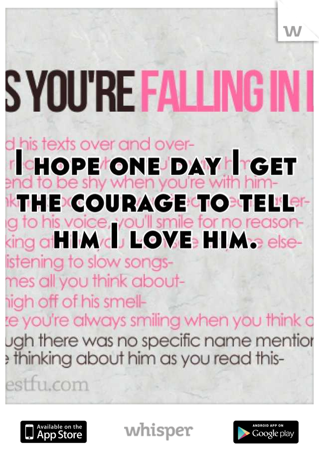 I hope one day I get the courage to tell him I love him.