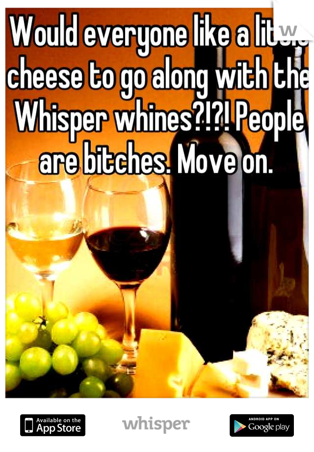 Would everyone like a little cheese to go along with the Whisper whines?!?! People are bitches. Move on.