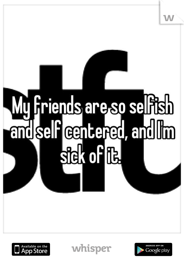 My friends are so selfish and self centered, and I'm sick of it.