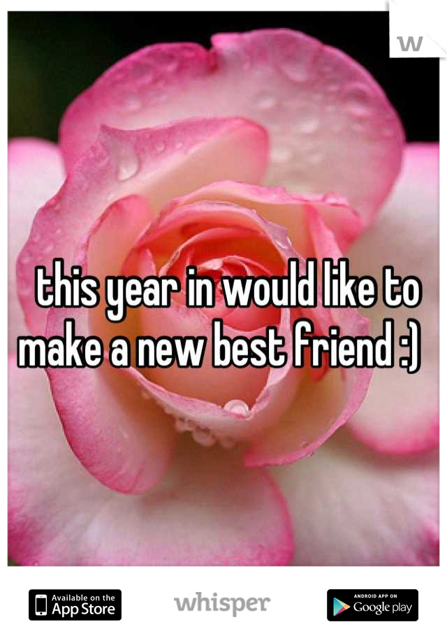 this year in would like to make a new best friend :)