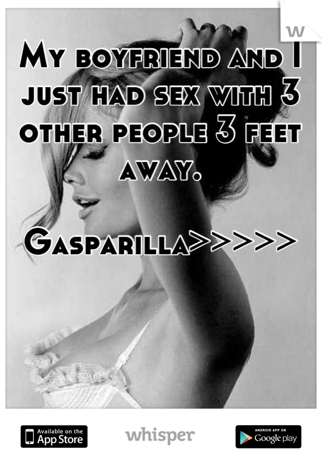 My boyfriend and I just had sex with 3 other people 3 feet away.   Gasparilla>>>>>