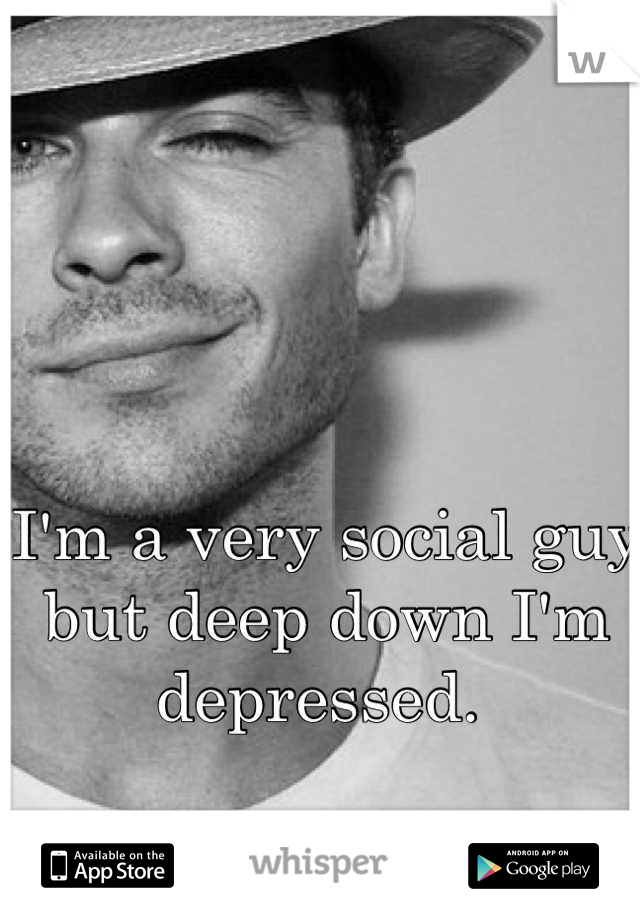I'm a very social guy but deep down I'm depressed.