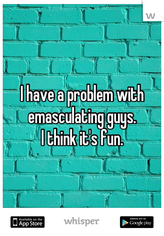 I have a problem with emasculating guys. I think it's fun.