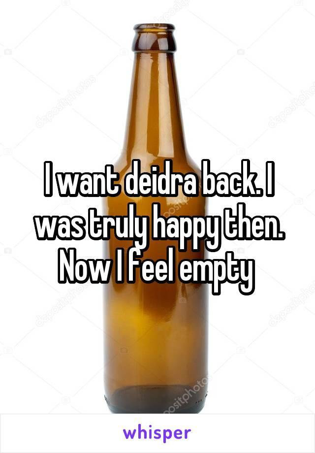 I want deidra back. I was truly happy then. Now I feel empty