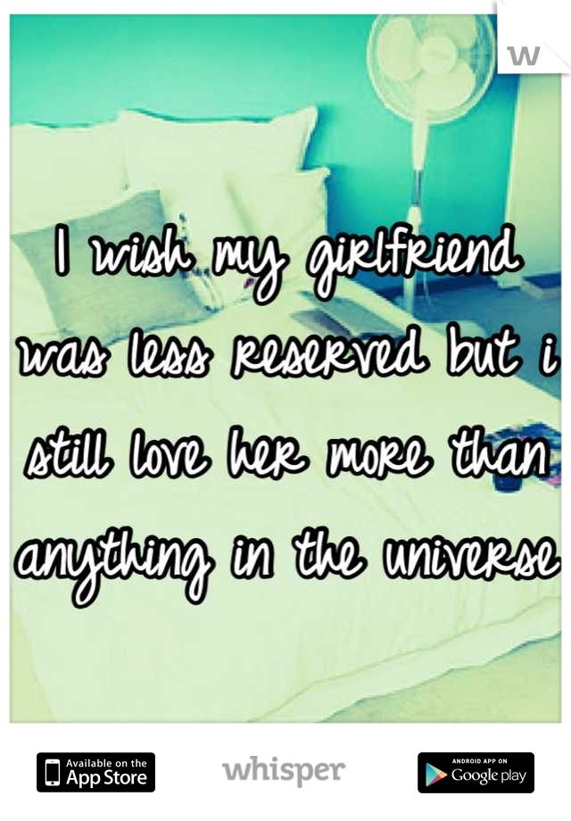 I wish my girlfriend was less reserved but i still love her more than anything in the universe