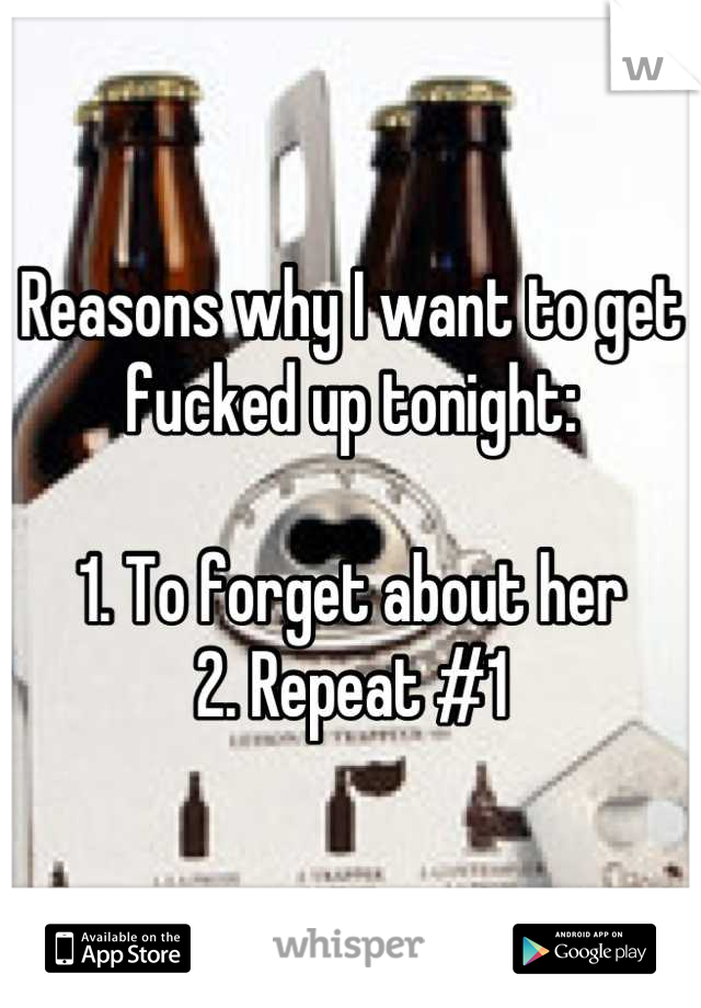 Reasons why I want to get fucked up tonight:  1. To forget about her 2. Repeat #1