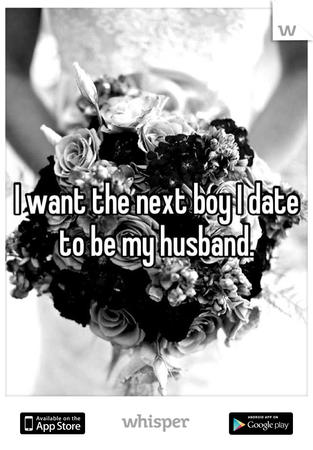 I want the next boy I date to be my husband.