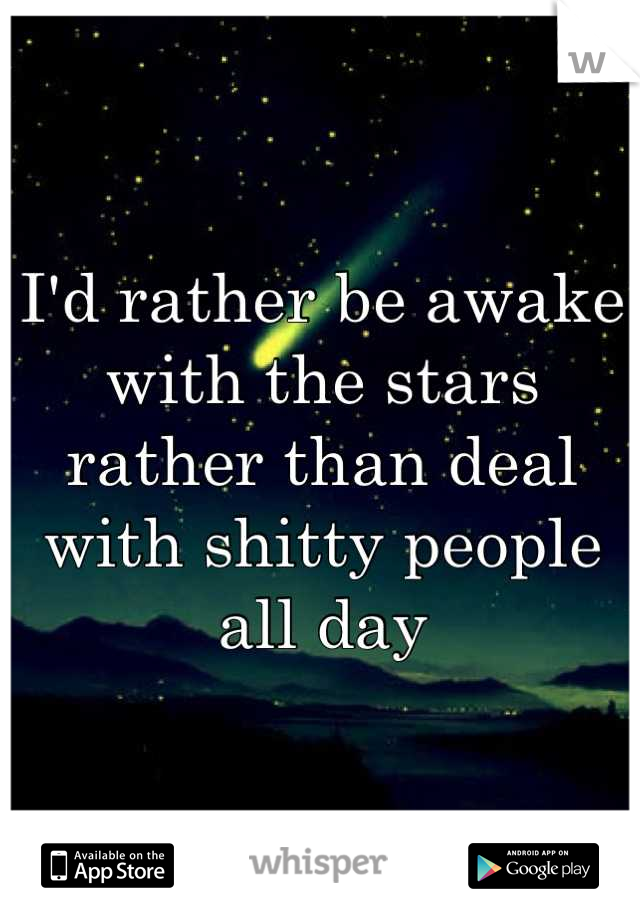 I'd rather be awake with the stars rather than deal with shitty people all day