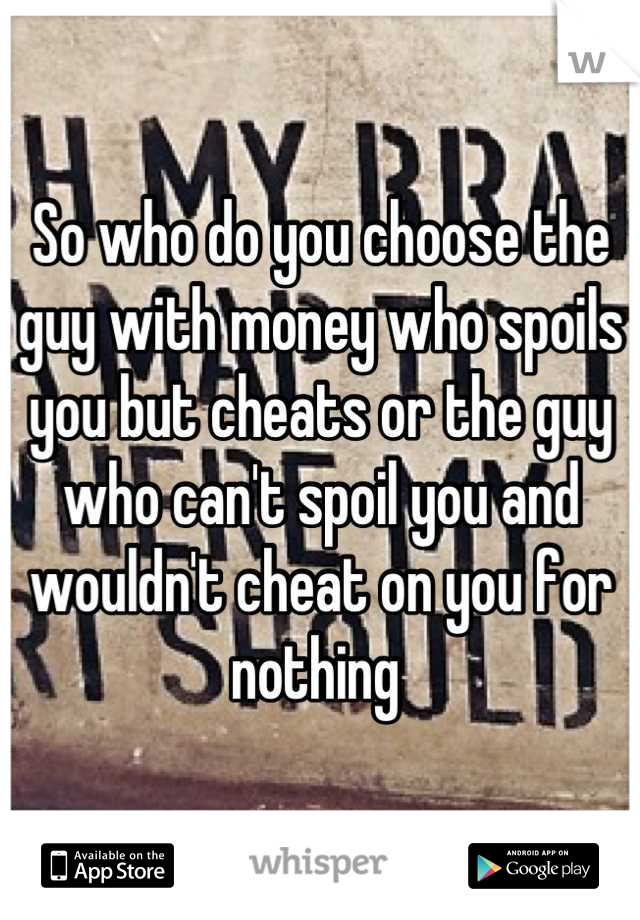 So who do you choose the guy with money who spoils you but cheats or the guy who can't spoil you and wouldn't cheat on you for nothing