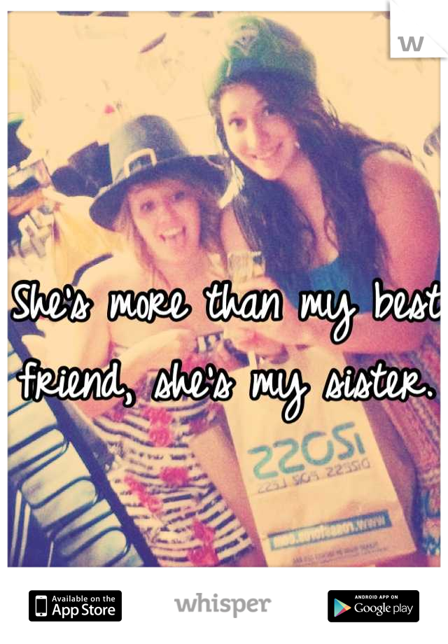 She's more than my best friend, she's my sister.