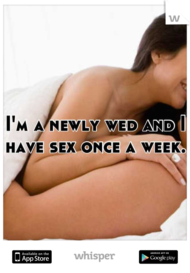 I'm a newly wed and I have sex once a week.