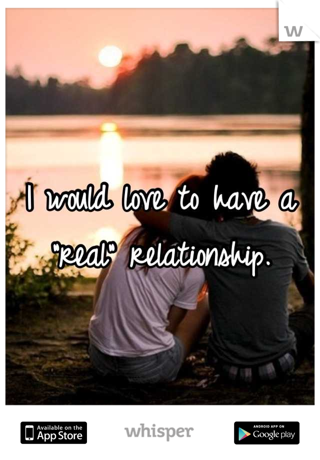 """I would love to have a """"real"""" relationship."""