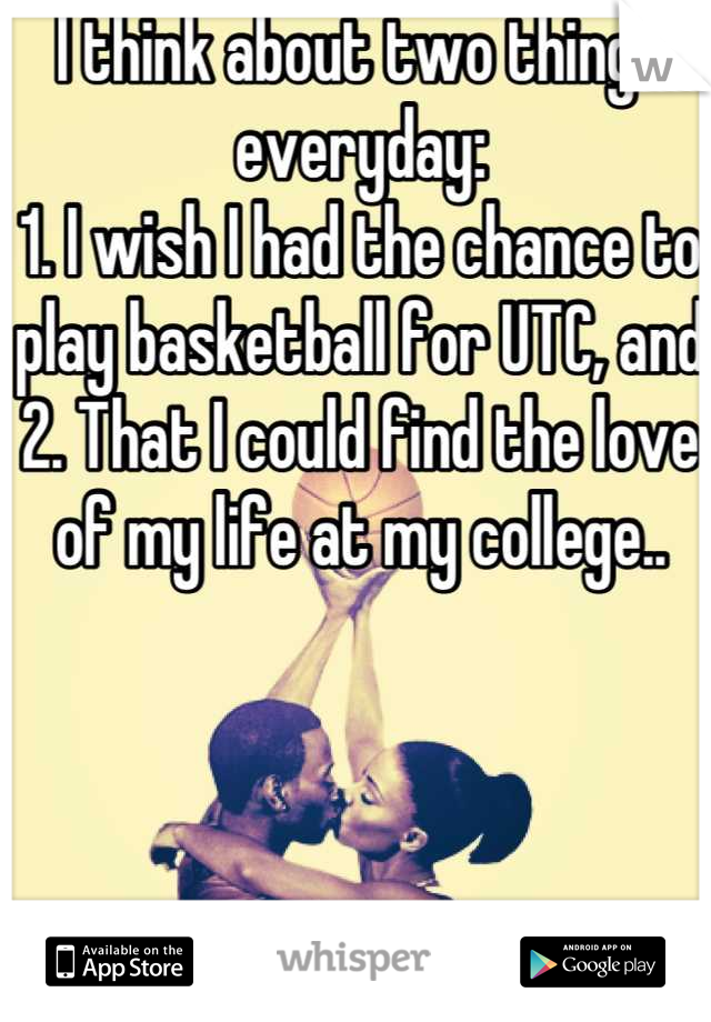 I think about two things everyday: 1. I wish I had the chance to play basketball for UTC, and 2. That I could find the love of my life at my college..