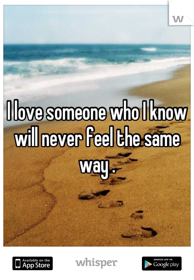 I love someone who I know will never feel the same way .