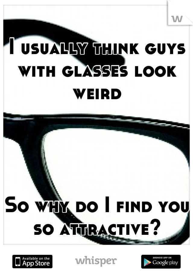 I usually think guys with glasses look weird     So why do I find you so attractive?