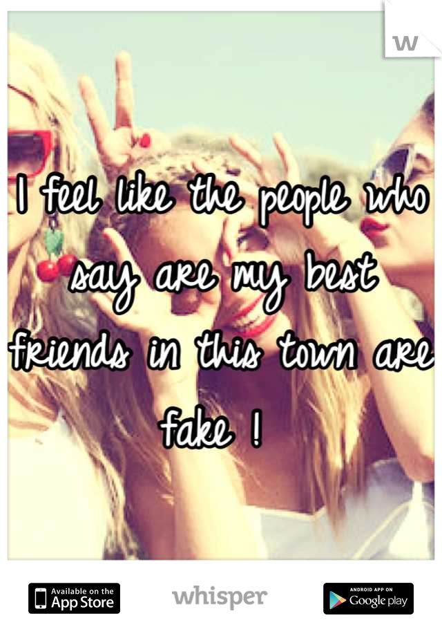 I feel like the people who say are my best friends in this town are fake !