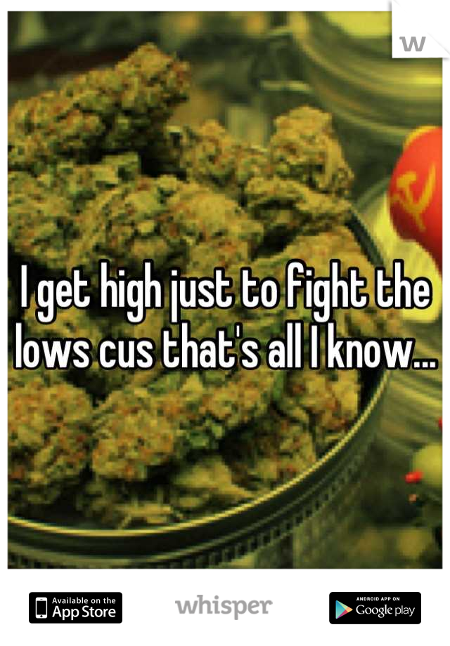 I get high just to fight the lows cus that's all I know...