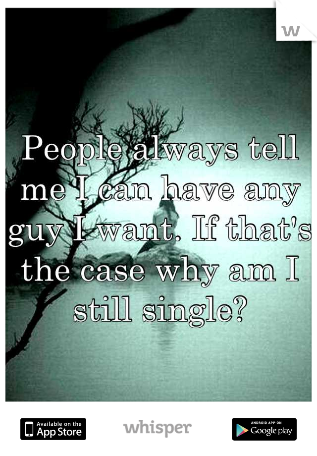 People always tell me I can have any guy I want. If that's the case why am I still single?