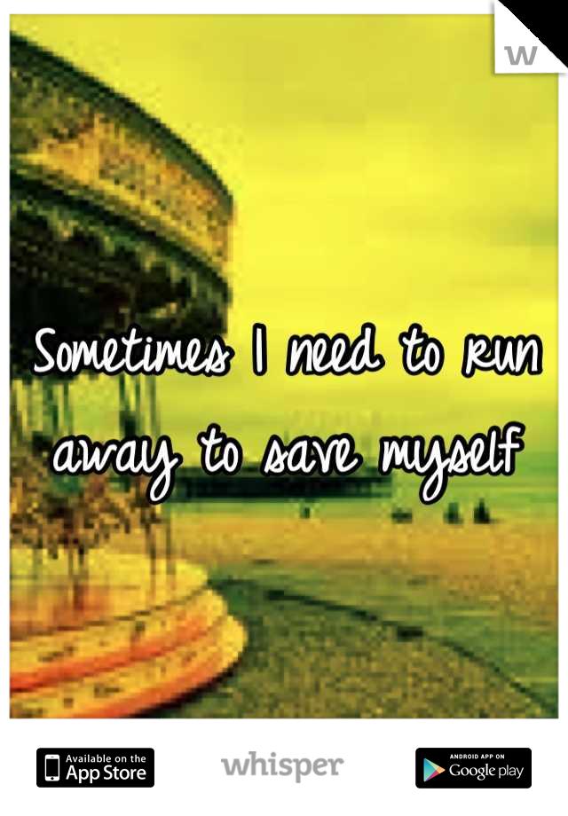 Sometimes I need to run away to save myself